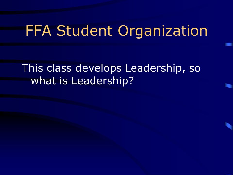 FFA Student Organization This class develops Leadership, so what is Leadership?