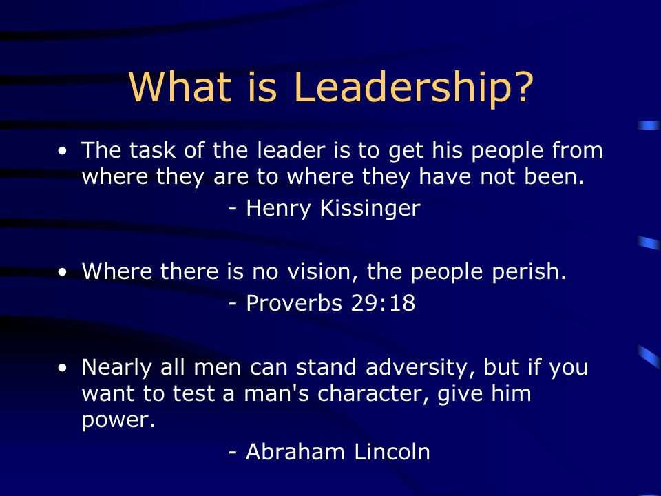 What is Leadership? The task of the leader is to get his people from where they are to where they have not been. - Henry Kissinger Where there is no v