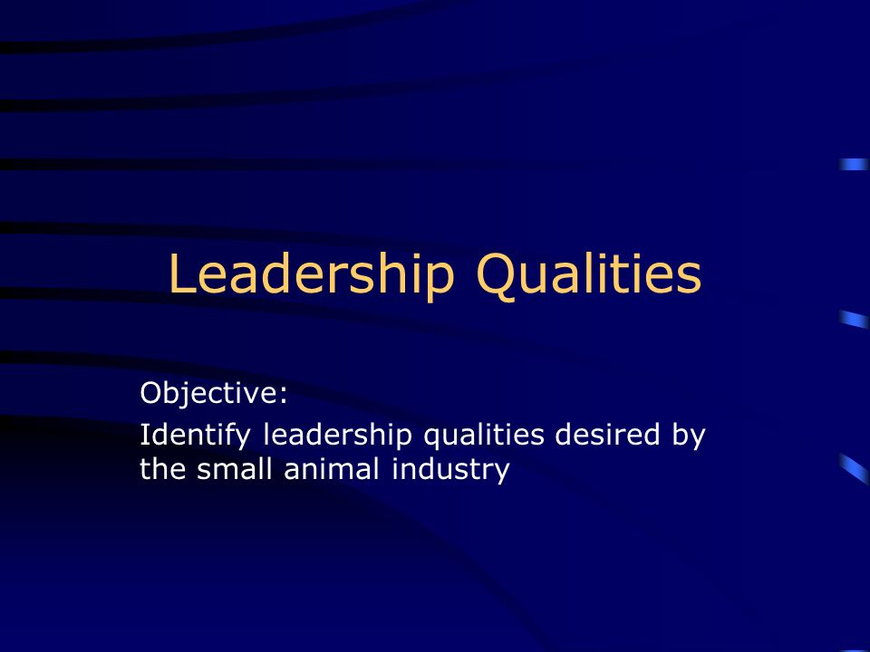 Leadership Qualities Objective: Identify leadership qualities desired by the small animal industry