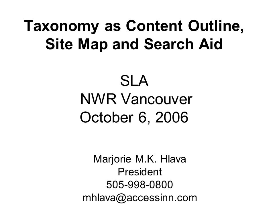 Taxonomy as Content Outline, Site Map and Search Aid SLA NWR Vancouver October 6, 2006 Marjorie M.K.