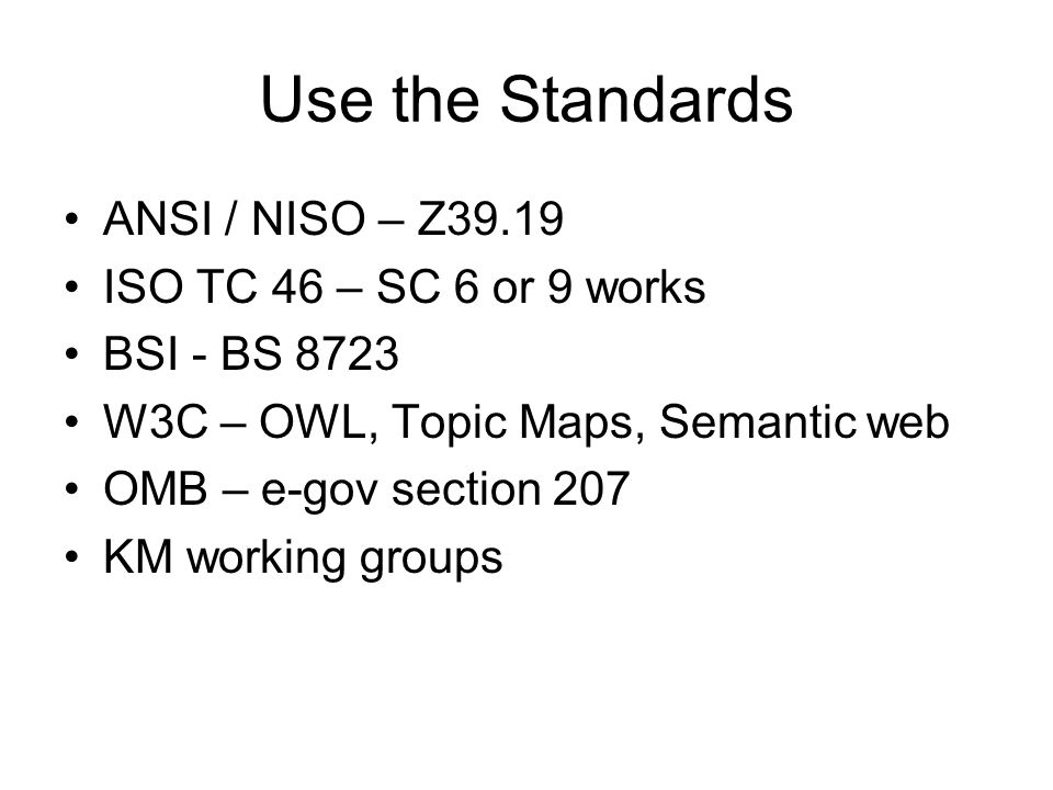 Use the Standards ANSI / NISO – Z39.19 ISO TC 46 – SC 6 or 9 works BSI - BS 8723 W3C – OWL, Topic Maps, Semantic web OMB – e-gov section 207 KM working groups