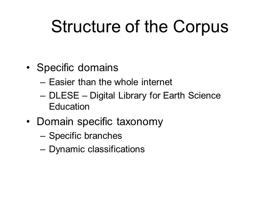 Structure of the Corpus Specific domains –Easier than the whole internet –DLESE – Digital Library for Earth Science Education Domain specific taxonomy –Specific branches –Dynamic classifications