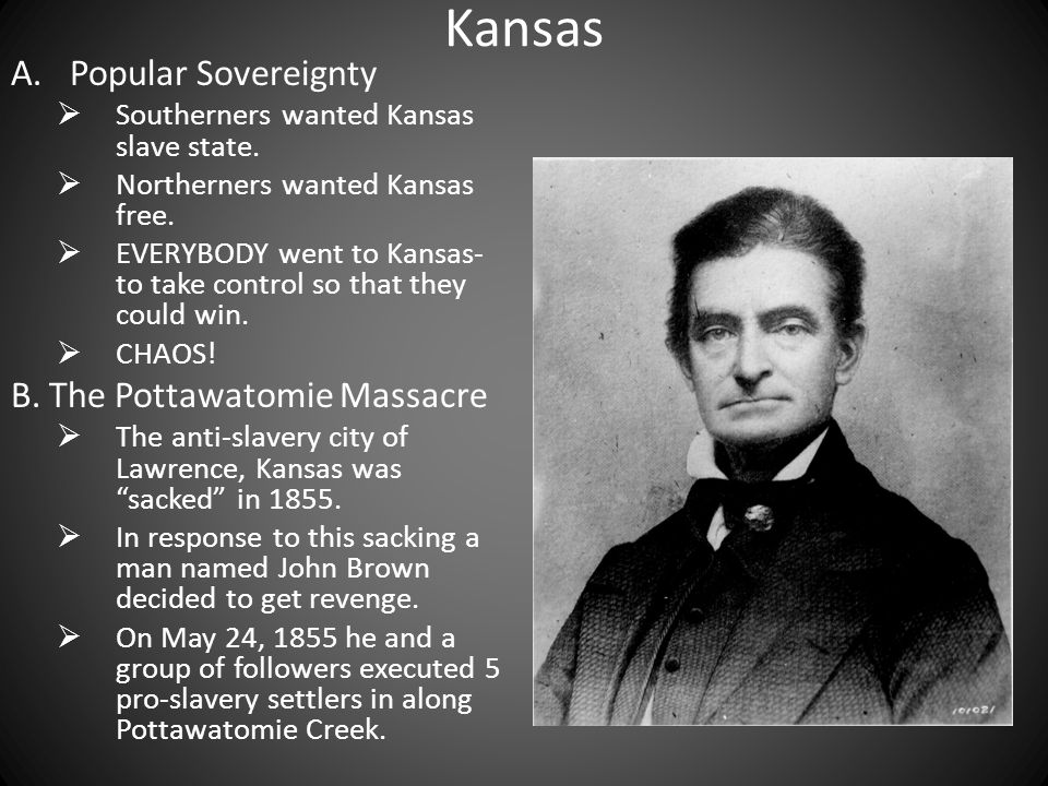 Kansas A.Popular Sovereignty Southerners wanted Kansas slave state.