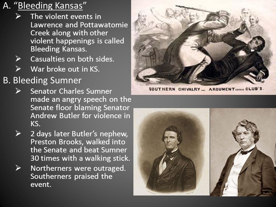 A. Bleeding Kansas The violent events in Lawrence and Pottawatomie Creek along with other violent happenings is called Bleeding Kansas. Casualties on