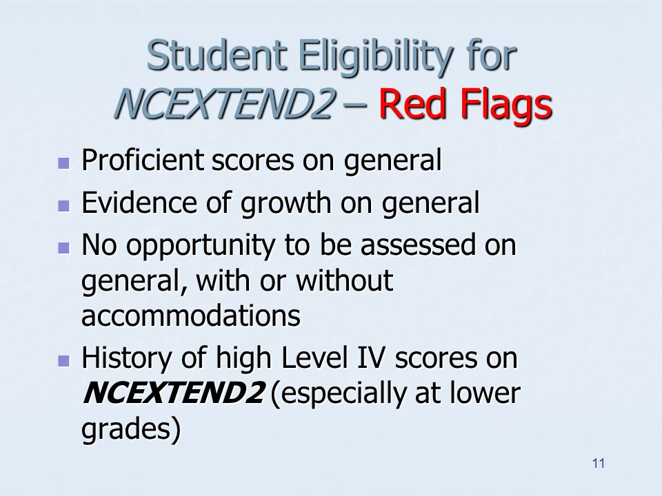 Student Eligibility for NCEXTEND2 – Red Flags Proficient scores on general Proficient scores on general Evidence of growth on general Evidence of grow