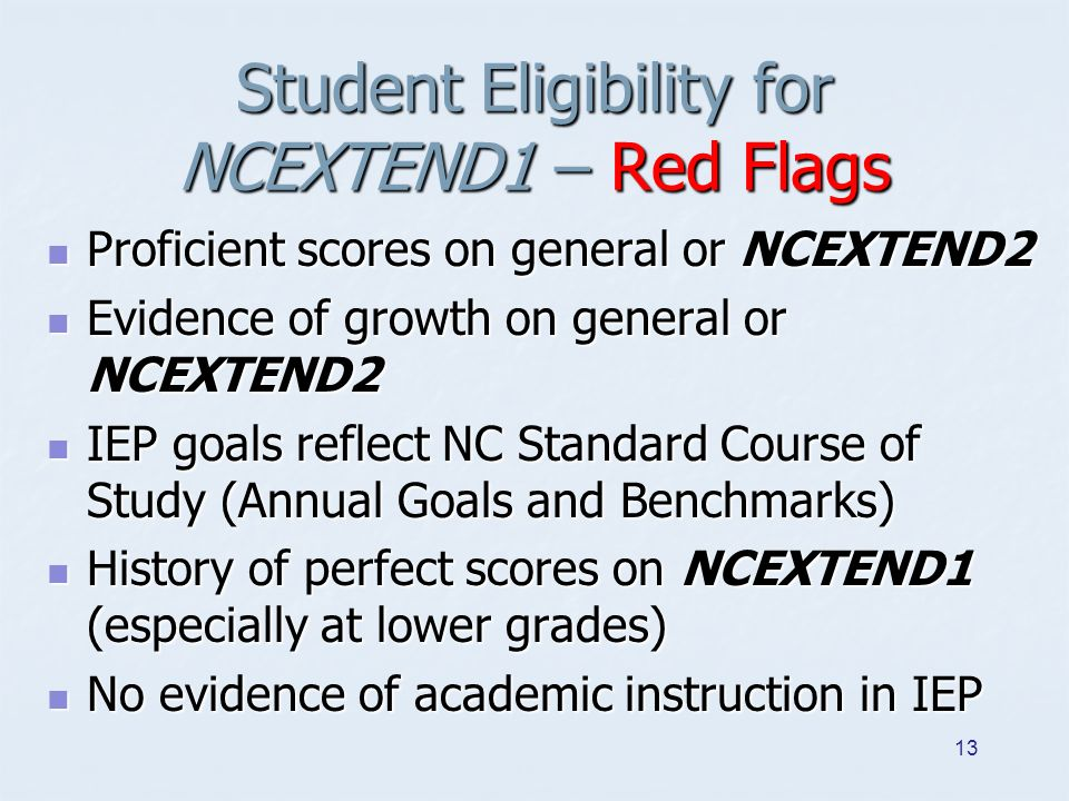 Student Eligibility for NCEXTEND1 – Red Flags Proficient scores on general or NCEXTEND2 Proficient scores on general or NCEXTEND2 Evidence of growth on general or NCEXTEND2 Evidence of growth on general or NCEXTEND2 IEP goals reflect NC Standard Course of Study (Annual Goals and Benchmarks) IEP goals reflect NC Standard Course of Study (Annual Goals and Benchmarks) History of perfect scores on NCEXTEND1 (especially at lower grades) History of perfect scores on NCEXTEND1 (especially at lower grades) No evidence of academic instruction in IEP No evidence of academic instruction in IEP 13