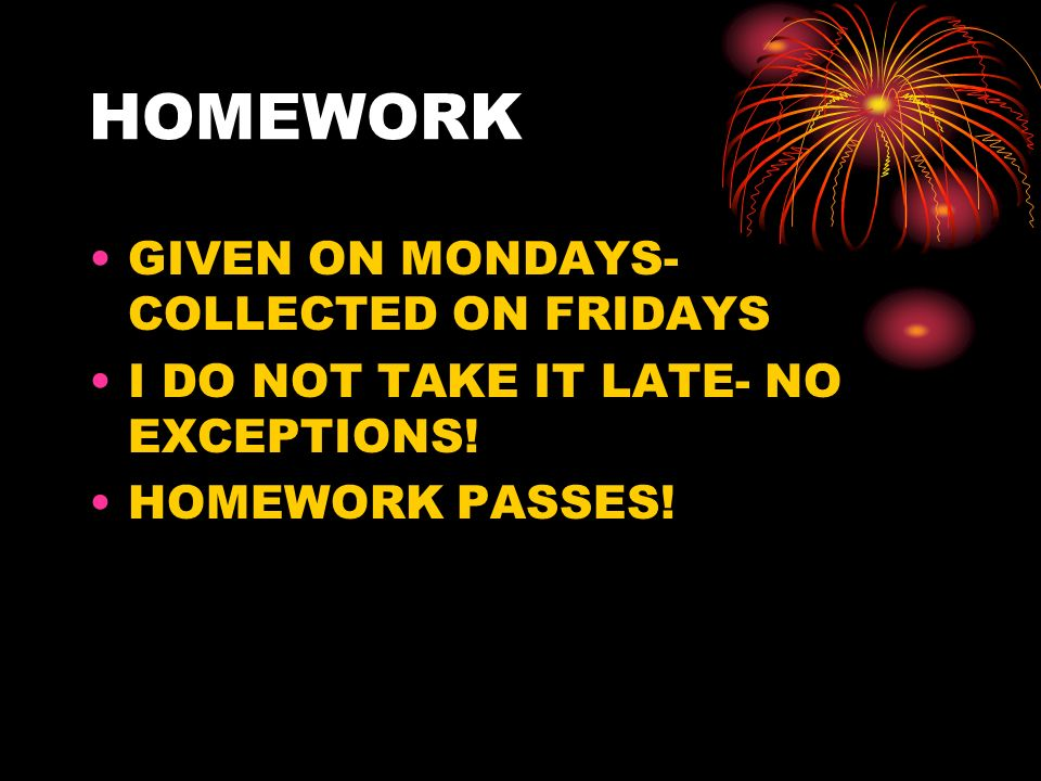 HOMEWORK GIVEN ON MONDAYS- COLLECTED ON FRIDAYS I DO NOT TAKE IT LATE- NO EXCEPTIONS! HOMEWORK PASSES!