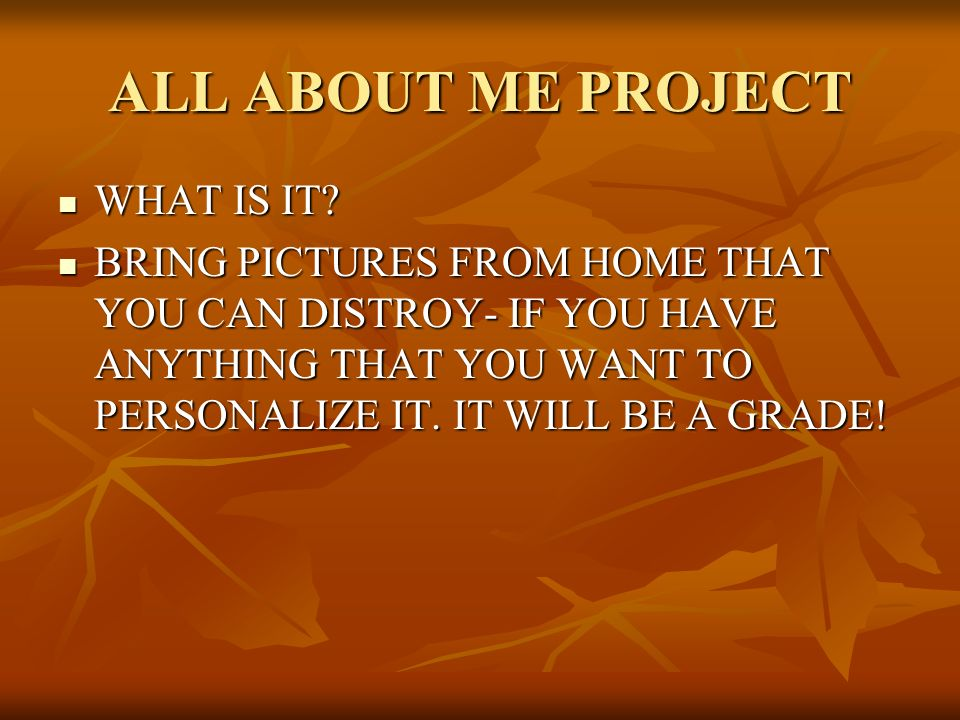 ALL ABOUT ME PROJECT WHAT IS IT? BRING PICTURES FROM HOME THAT YOU CAN DISTROY- IF YOU HAVE ANYTHING THAT YOU WANT TO PERSONALIZE IT. IT WILL BE A GRA
