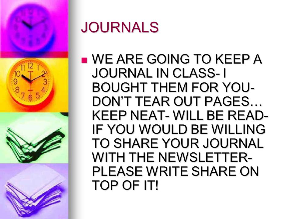 JOURNALS WE ARE GOING TO KEEP A JOURNAL IN CLASS- I BOUGHT THEM FOR YOU- DONT TEAR OUT PAGES… KEEP NEAT- WILL BE READ- IF YOU WOULD BE WILLING TO SHAR