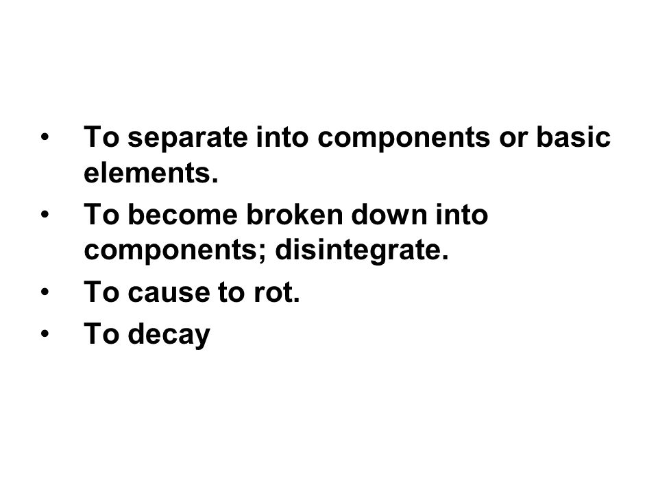 To separate into components or basic elements. To become broken down into components; disintegrate. To cause to rot. To decay
