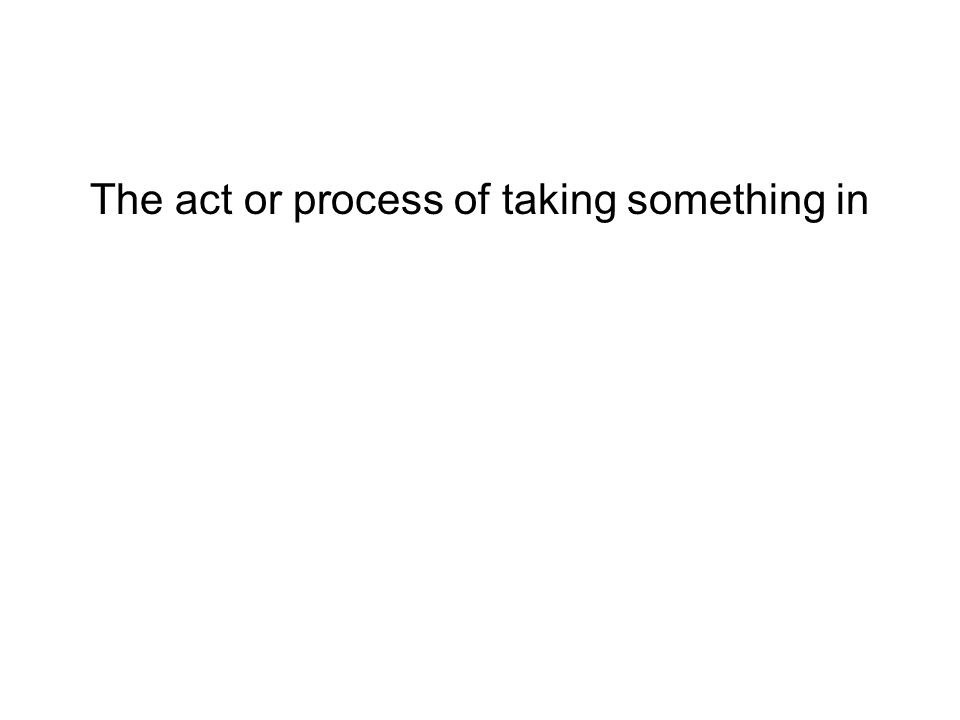 The act or process of taking something in