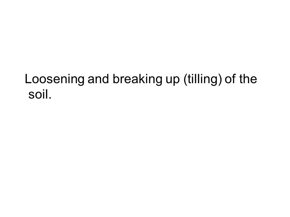 Loosening and breaking up (tilling) of the soil.