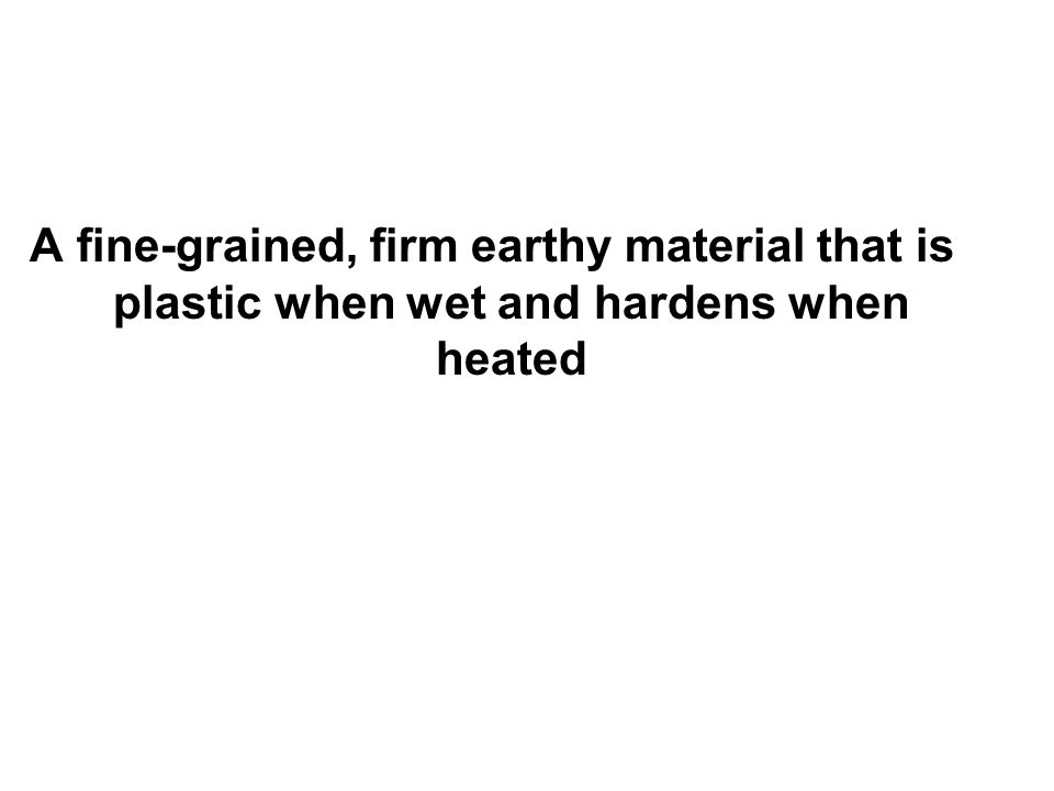 A fine-grained, firm earthy material that is plastic when wet and hardens when heated