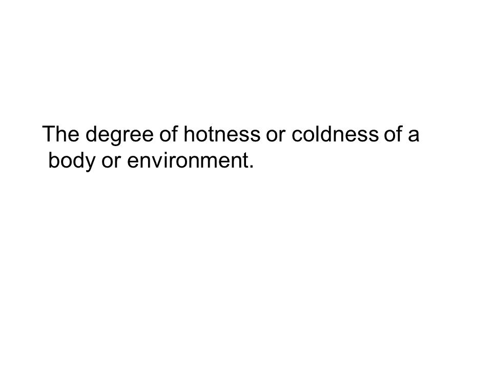 The degree of hotness or coldness of a body or environment.
