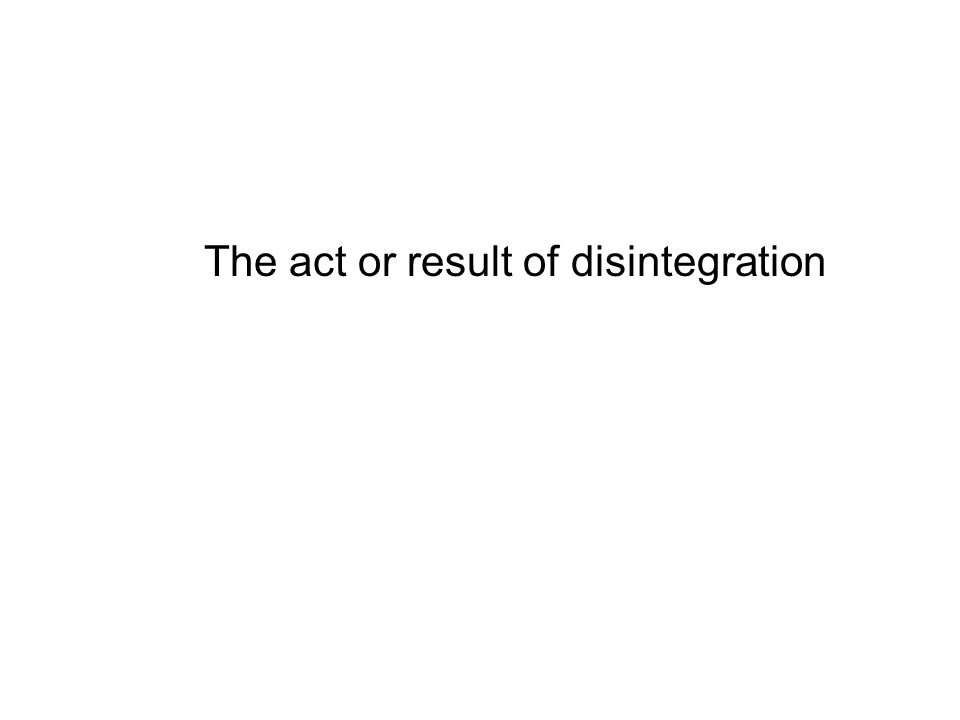 The act or result of disintegration