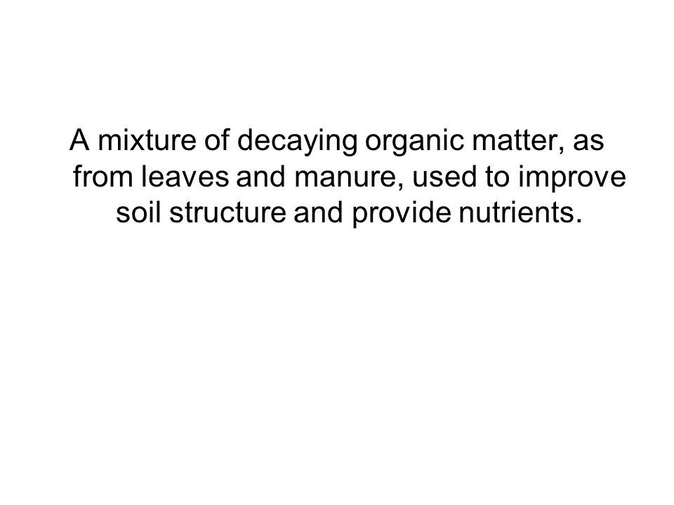 A mixture of decaying organic matter, as from leaves and manure, used to improve soil structure and provide nutrients.