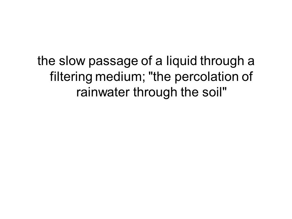 the slow passage of a liquid through a filtering medium; the percolation of rainwater through the soil
