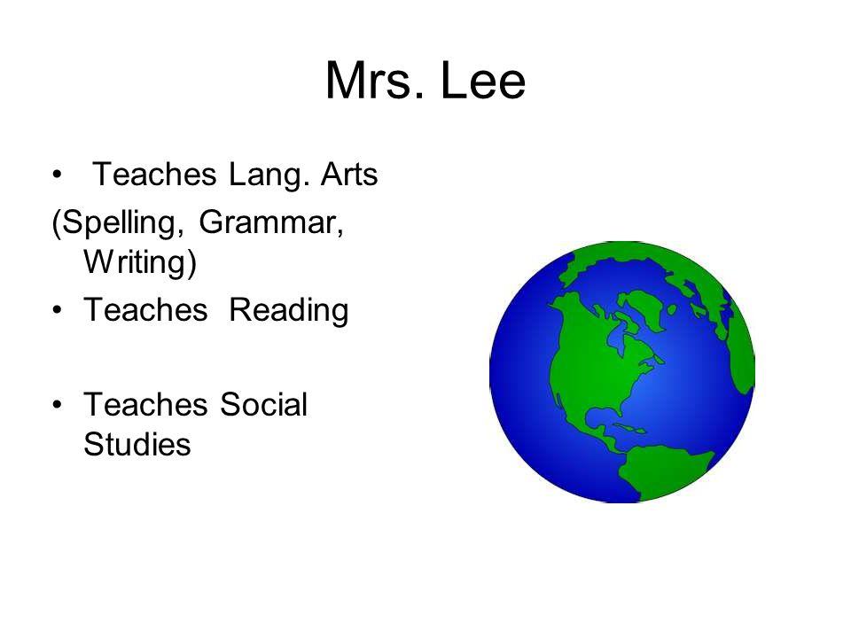 Mrs. Lee Teaches Lang. Arts (Spelling, Grammar, Writing) Teaches Reading Teaches Social Studies