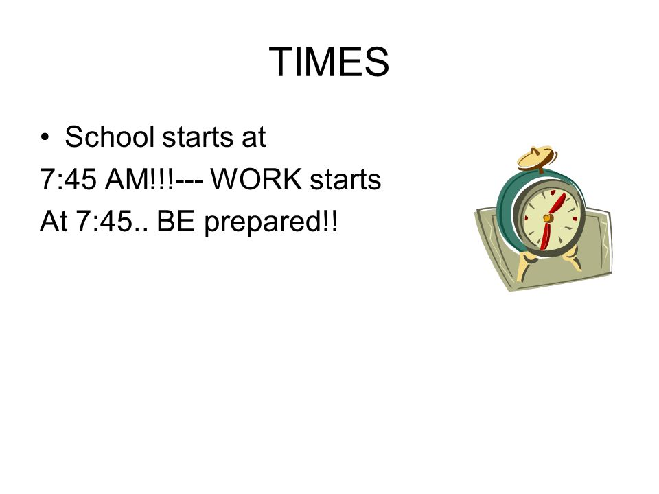 TIMES School starts at 7:45 AM!!!--- WORK starts At 7:45.. BE prepared!!