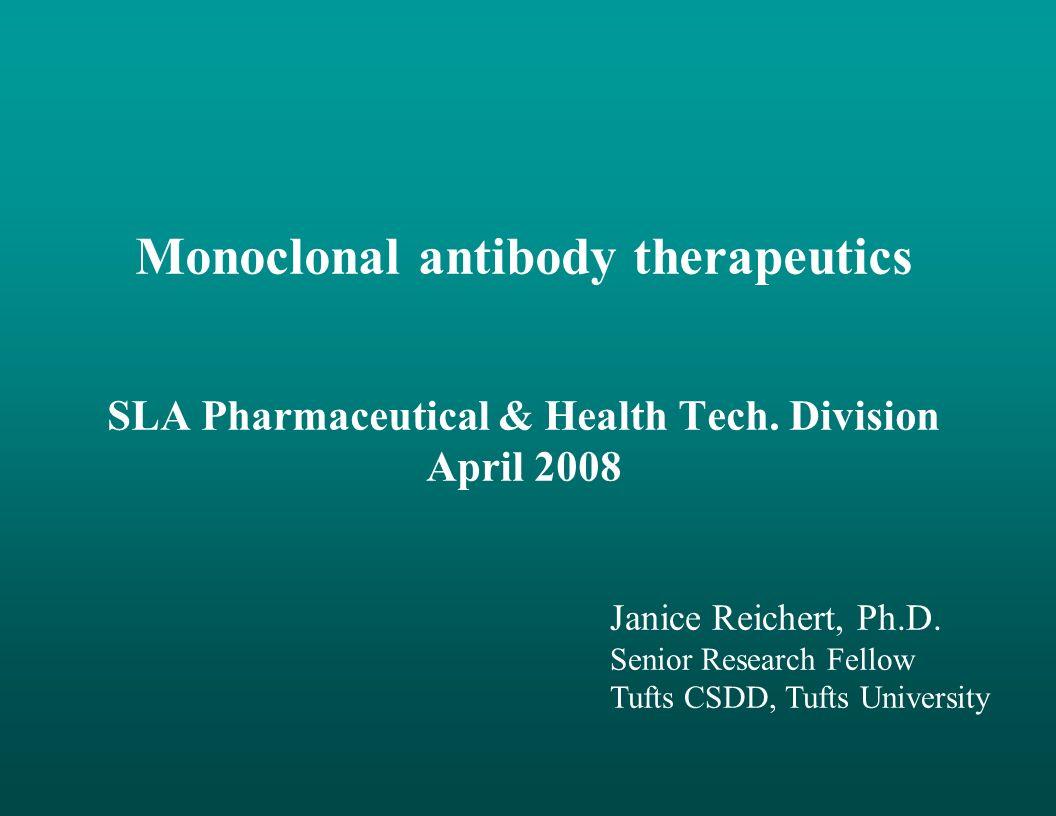 Monoclonal antibody therapeutics SLA Pharmaceutical & Health Tech. Division April 2008 Janice Reichert, Ph.D. Senior Research Fellow Tufts CSDD, Tufts