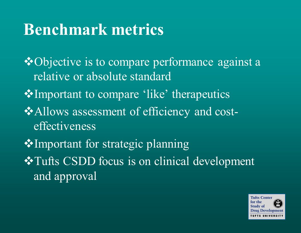 Benchmark metrics Objective is to compare performance against a relative or absolute standard Important to compare like therapeutics Allows assessment