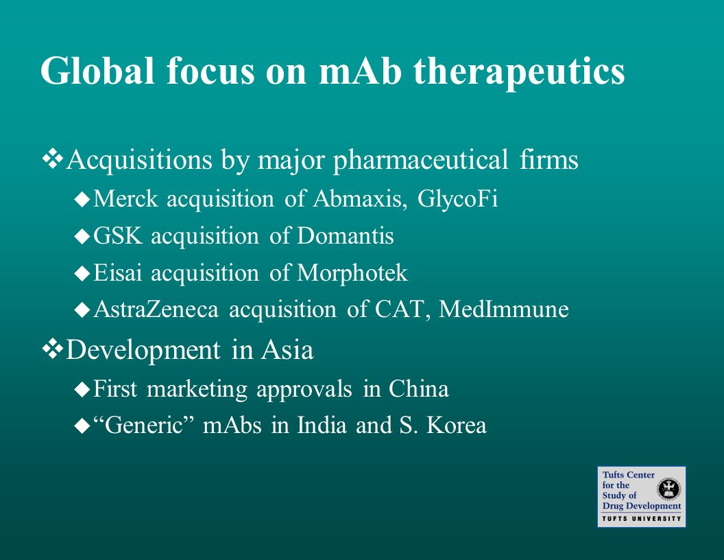 Global focus on mAb therapeutics Acquisitions by major pharmaceutical firms Merck acquisition of Abmaxis, GlycoFi GSK acquisition of Domantis Eisai ac