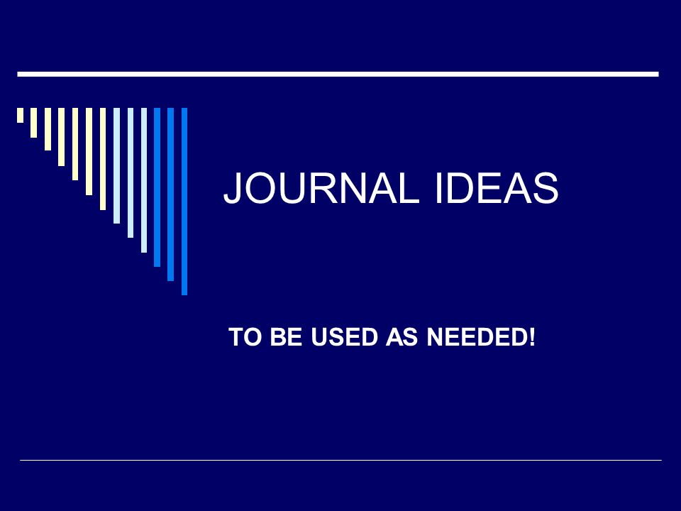 JOURNAL IDEAS TO BE USED AS NEEDED!