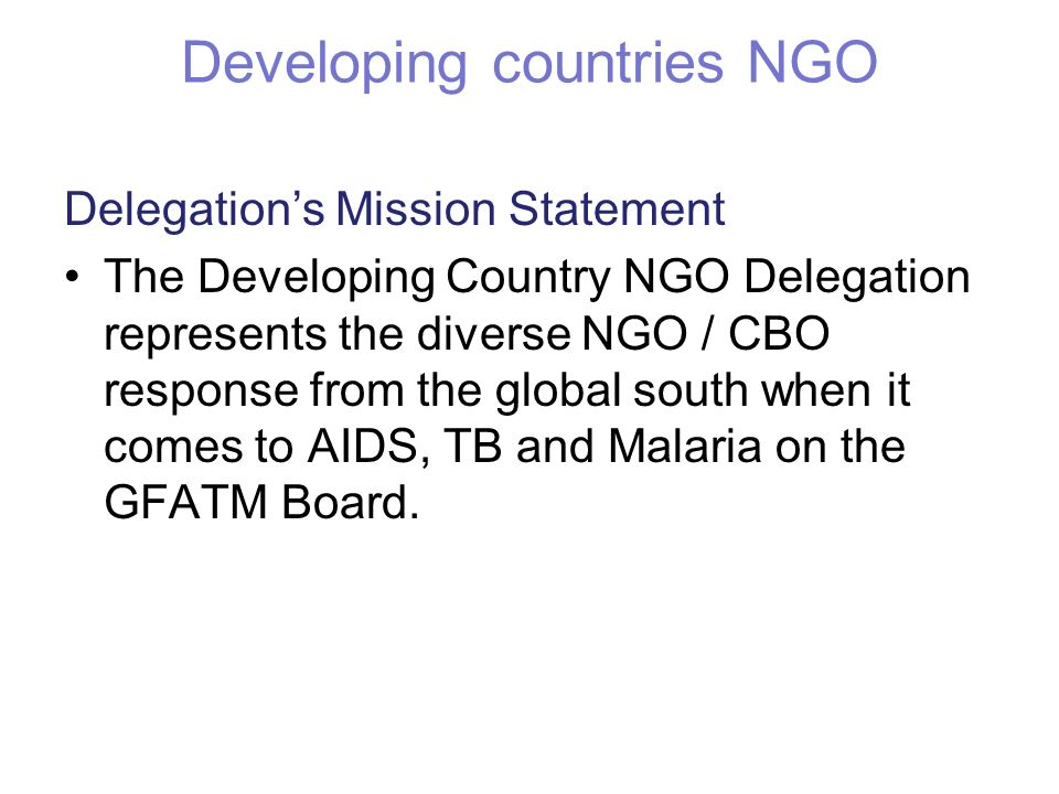 Developing countries NGO Delegations Mission Statement The Developing Country NGO Delegation represents the diverse NGO / CBO response from the global