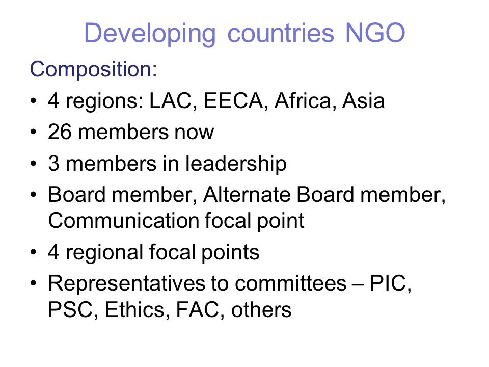 Developing countries NGO Composition: 4 regions: LAC, EECA, Africa, Asia 26 members now 3 members in leadership Board member, Alternate Board member, Communication focal point 4 regional focal points Representatives to committees – PIC, PSC, Ethics, FAC, others