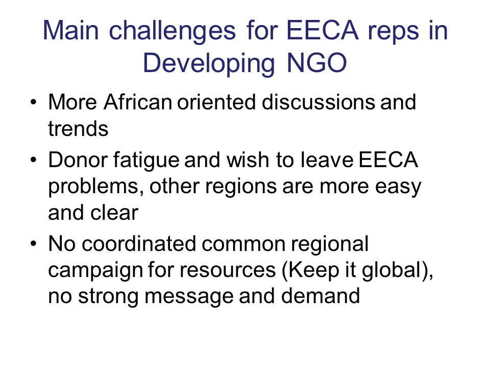 Main challenges for EECA reps in Developing NGO More African oriented discussions and trends Donor fatigue and wish to leave EECA problems, other regi