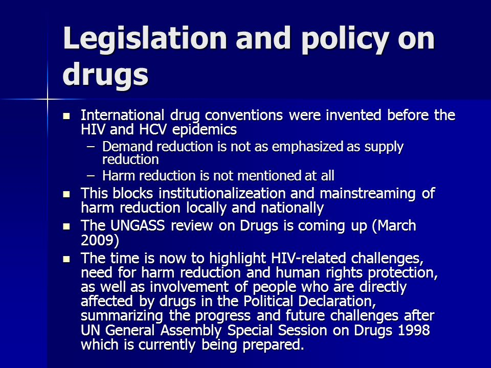 Legislation and policy on drugs International drug conventions were invented before the HIV and HCV epidemics International drug conventions were invented before the HIV and HCV epidemics –Demand reduction is not as emphasized as supply reduction –Harm reduction is not mentioned at all This blocks institutionalizeation and mainstreaming of harm reduction locally and nationally This blocks institutionalizeation and mainstreaming of harm reduction locally and nationally The UNGASS review on Drugs is coming up (March 2009) The UNGASS review on Drugs is coming up (March 2009) The time is now to highlight HIV-related challenges, need for harm reduction and human rights protection, as well as involvement of people who are directly affected by drugs in the Political Declaration, summarizing the progress and future challenges after UN General Assembly Special Session on Drugs 1998 which is currently being prepared.