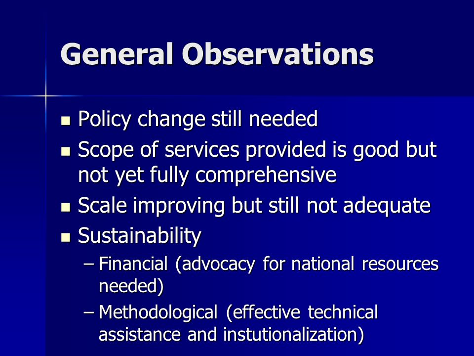 General Observations Policy change still needed Policy change still needed Scope of services provided is good but not yet fully comprehensive Scope of services provided is good but not yet fully comprehensive Scale improving but still not adequate Scale improving but still not adequate Sustainability Sustainability –Financial (advocacy for national resources needed) –Methodological (effective technical assistance and instutionalization)