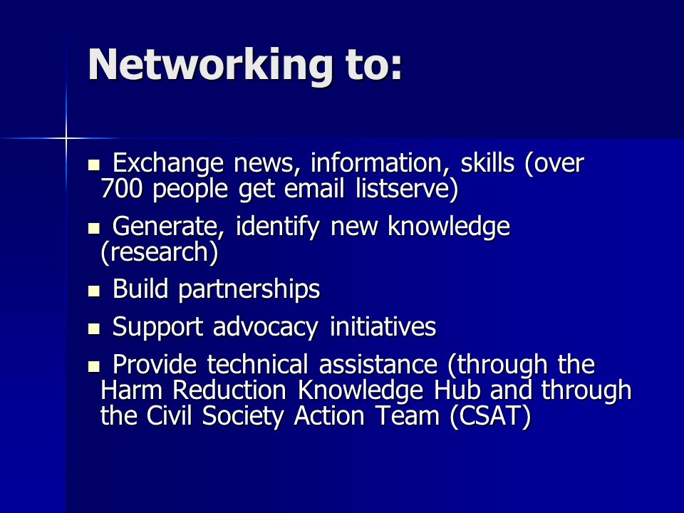 Networking to: Exchange news, information, skills (over 700 people get  listserve) Exchange news, information, skills (over 700 people get  listserve) Generate, identify new knowledge (research) Generate, identify new knowledge (research) Build partnerships Build partnerships Support advocacy initiatives Support advocacy initiatives Provide technical assistance (through the Harm Reduction Knowledge Hub and through the Civil Society Action Team (CSAT) Provide technical assistance (through the Harm Reduction Knowledge Hub and through the Civil Society Action Team (CSAT)