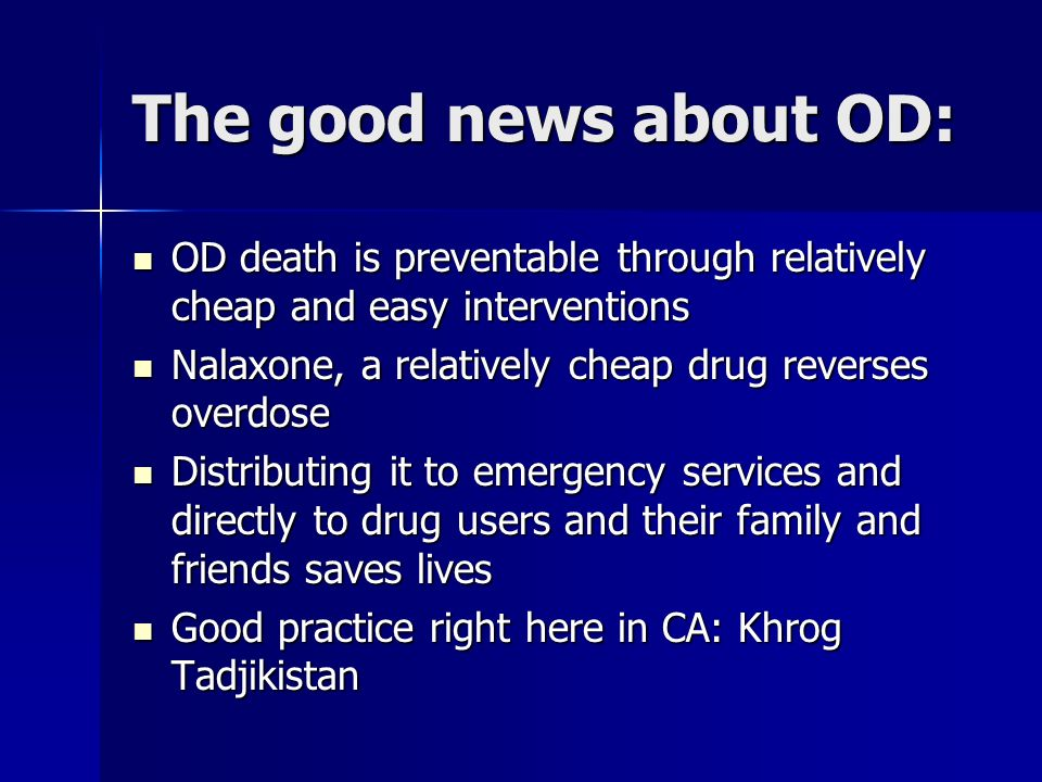 The good news about OD: OD death is preventable through relatively cheap and easy interventions OD death is preventable through relatively cheap and easy interventions Nalaxone, a relatively cheap drug reverses overdose Nalaxone, a relatively cheap drug reverses overdose Distributing it to emergency services and directly to drug users and their family and friends saves lives Distributing it to emergency services and directly to drug users and their family and friends saves lives Good practice right here in CA: Khrog Tadjikistan Good practice right here in CA: Khrog Tadjikistan