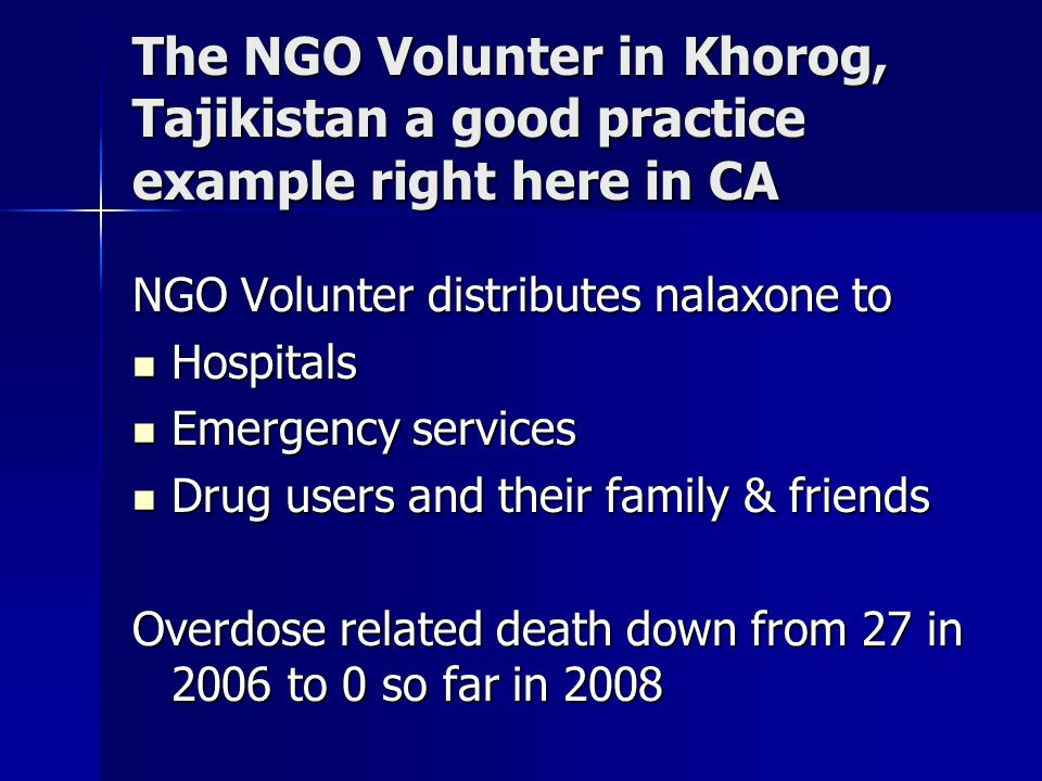 The NGO Volunter in Khorog, Tajikistan a good practice example right here in CA NGO Volunter distributes nalaxone to Hospitals Hospitals Emergency services Emergency services Drug users and their family & friends Drug users and their family & friends Overdose related death down from 27 in 2006 to 0 so far in 2008