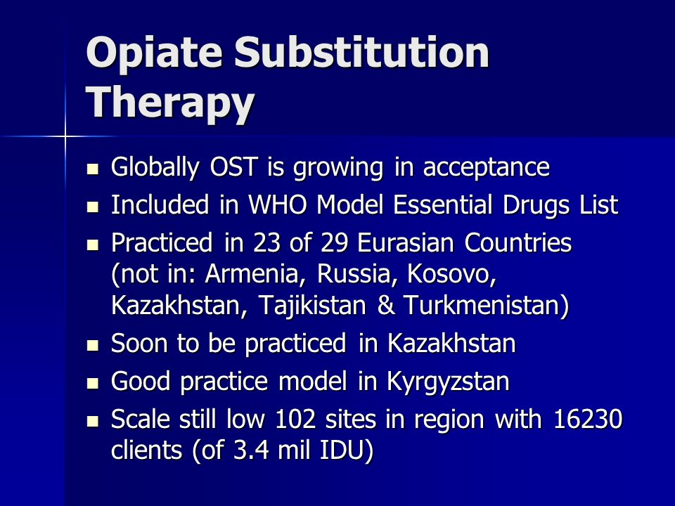 Opiate Substitution Therapy Globally OST is growing in acceptance Globally OST is growing in acceptance Included in WHO Model Essential Drugs List Included in WHO Model Essential Drugs List Practiced in 23 of 29 Eurasian Countries (not in: Armenia, Russia, Kosovo, Kazakhstan, Tajikistan & Turkmenistan) Practiced in 23 of 29 Eurasian Countries (not in: Armenia, Russia, Kosovo, Kazakhstan, Tajikistan & Turkmenistan) Soon to be practiced in Kazakhstan Soon to be practiced in Kazakhstan Good practice model in Kyrgyzstan Good practice model in Kyrgyzstan Scale still low 102 sites in region with clients (of 3.4 mil IDU) Scale still low 102 sites in region with clients (of 3.4 mil IDU)