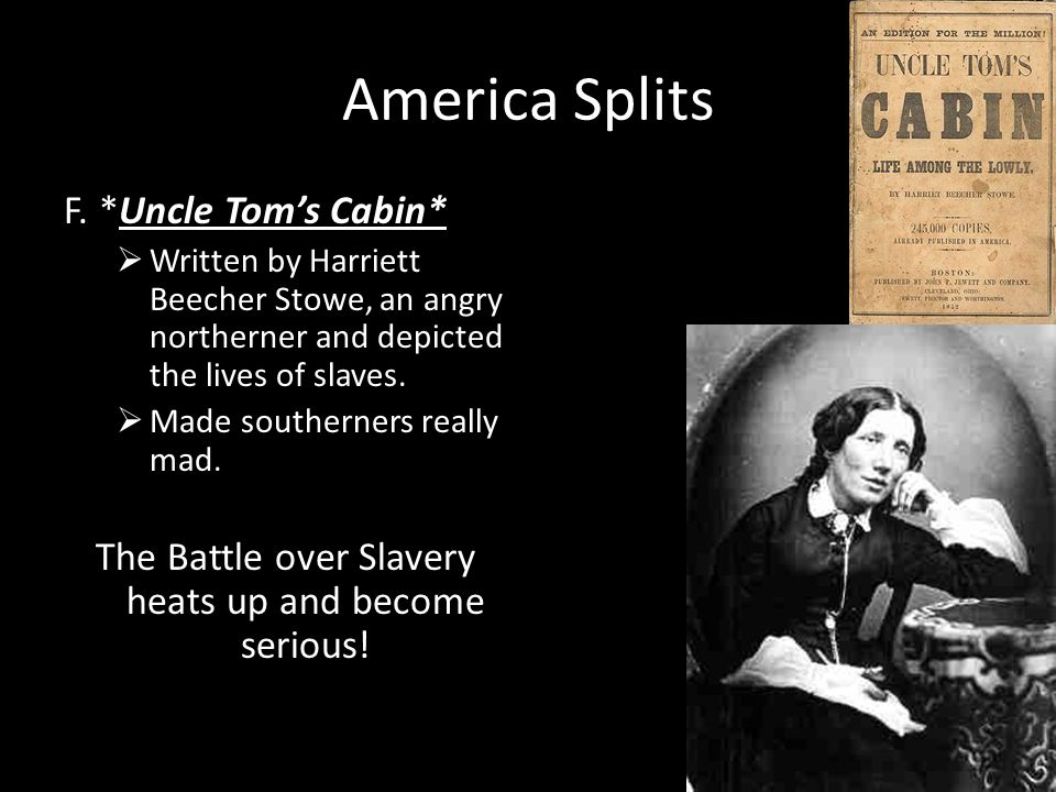 America Splits F. *Uncle Toms Cabin* Written by Harriett Beecher Stowe, an angry northerner and depicted the lives of slaves. Made southerners really