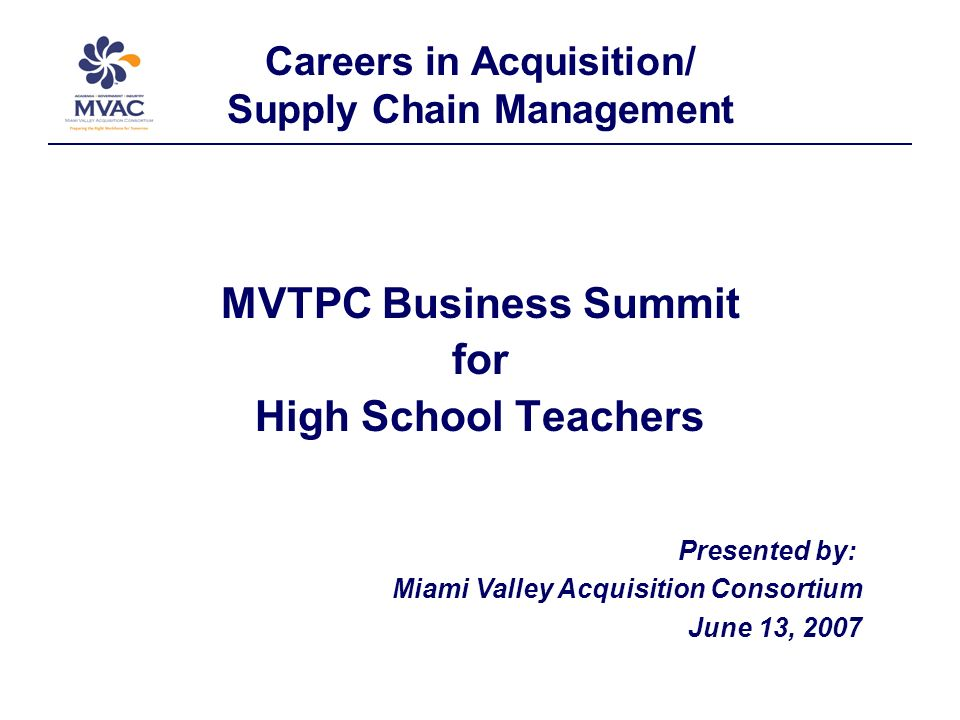 Careers in Acquisition/ Supply Chain Management MVTPC Business Summit for High School Teachers Presented by: Miami Valley Acquisition Consortium June 13, 2007