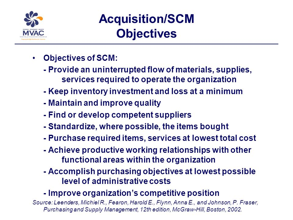 Acquisition/SCM Objectives Objectives of SCM: - Provide an uninterrupted flow of materials, supplies, services required to operate the organization - Keep inventory investment and loss at a minimum - Maintain and improve quality - Find or develop competent suppliers - Standardize, where possible, the items bought - Purchase required items, services at lowest total cost - Achieve productive working relationships with other functional areas within the organization - Accomplish purchasing objectives at lowest possible level of administrative costs - Improve organizations competitive position Source: Leenders, Michiel R., Fearon, Harold E., Flynn, Anna E., and Johnson, P.