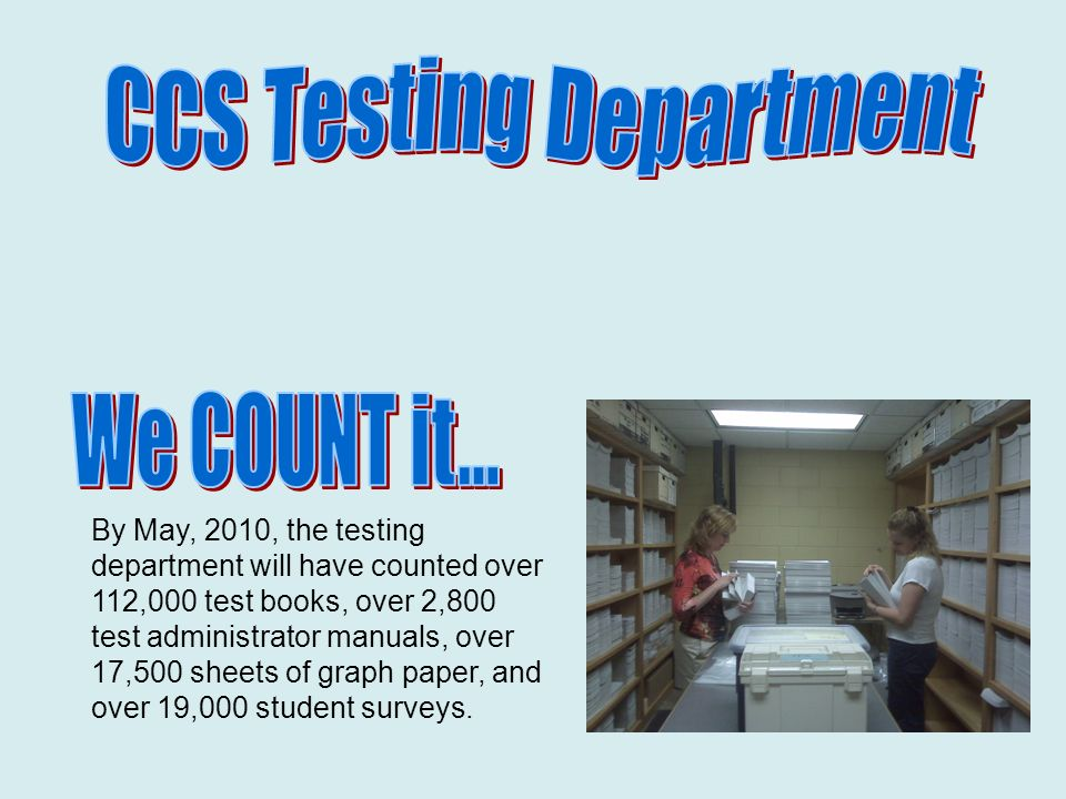By May, 2010, the testing department will have counted over 112,000 test books, over 2,800 test administrator manuals, over 17,500 sheets of graph paper, and over 19,000 student surveys.