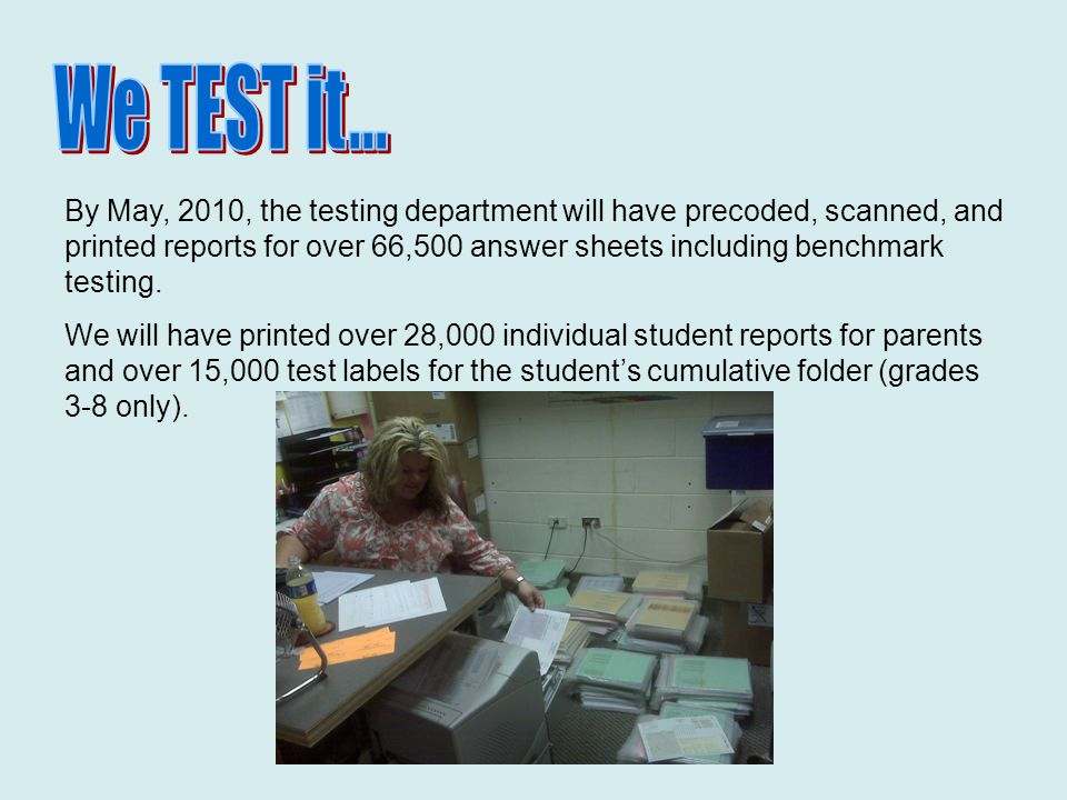 By May, 2010, the testing department will have precoded, scanned, and printed reports for over 66,500 answer sheets including benchmark testing.