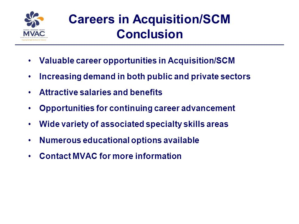 Careers in Acquisition/SCM Conclusion Valuable career opportunities in Acquisition/SCM Increasing demand in both public and private sectors Attractive salaries and benefits Opportunities for continuing career advancement Wide variety of associated specialty skills areas Numerous educational options available Contact MVAC for more information