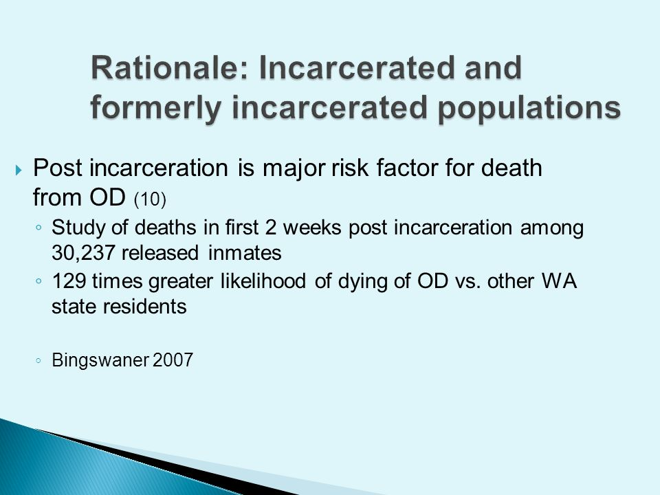 Post incarceration is major risk factor for death from OD (10) Study of deaths in first 2 weeks post incarceration among 30,237 released inmates 129 times greater likelihood of dying of OD vs.
