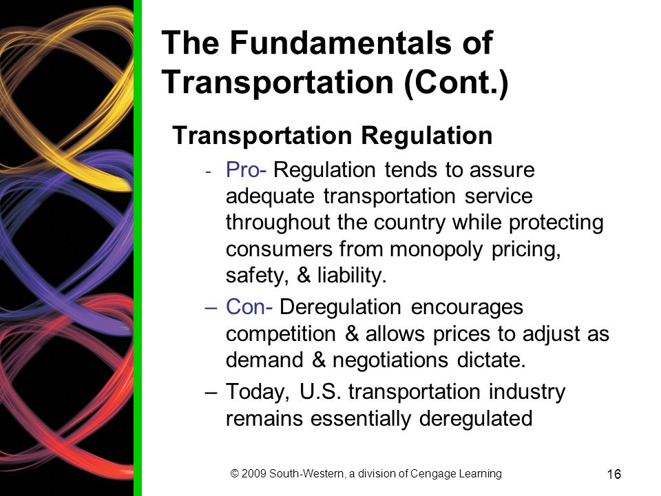 © 2009 South-Western, a division of Cengage Learning 16 The Fundamentals of Transportation (Cont.) Transportation Regulation - Pro- Regulation tends to assure adequate transportation service throughout the country while protecting consumers from monopoly pricing, safety, & liability.