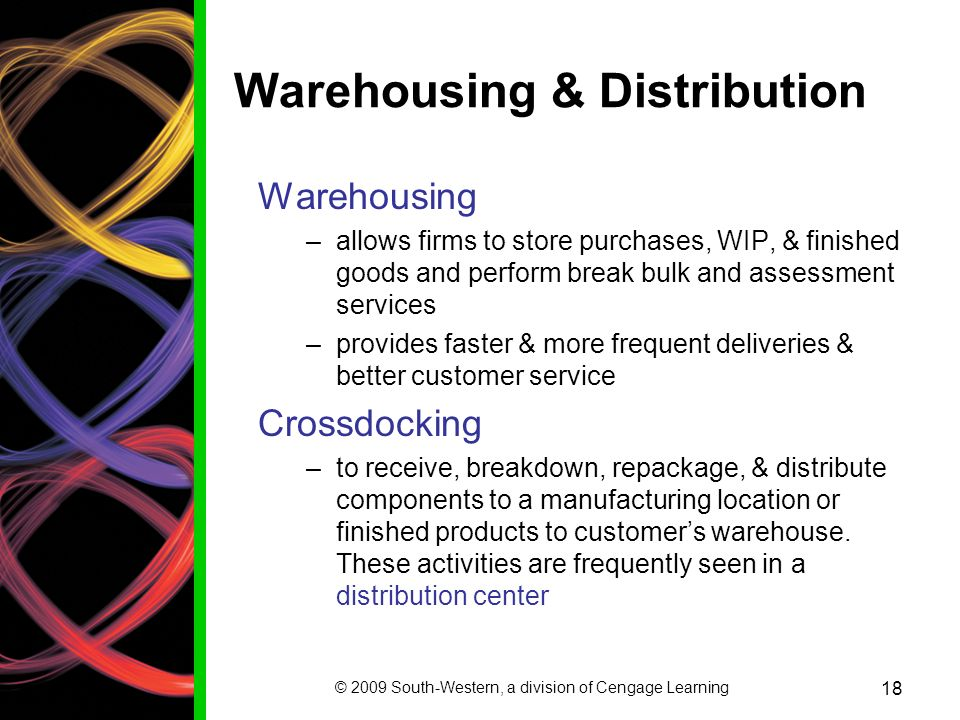 © 2009 South-Western, a division of Cengage Learning 18 Warehousing & Distribution Warehousing –allows firms to store purchases, WIP, & finished goods and perform break bulk and assessment services –provides faster & more frequent deliveries & better customer service Crossdocking –to receive, breakdown, repackage, & distribute components to a manufacturing location or finished products to customers warehouse.