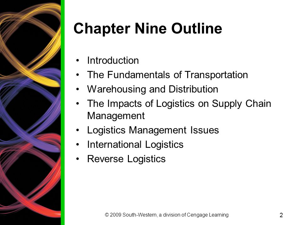 © 2009 South-Western, a division of Cengage Learning 2 Chapter Nine Outline Introduction The Fundamentals of Transportation Warehousing and Distribution The Impacts of Logistics on Supply Chain Management Logistics Management Issues International Logistics Reverse Logistics
