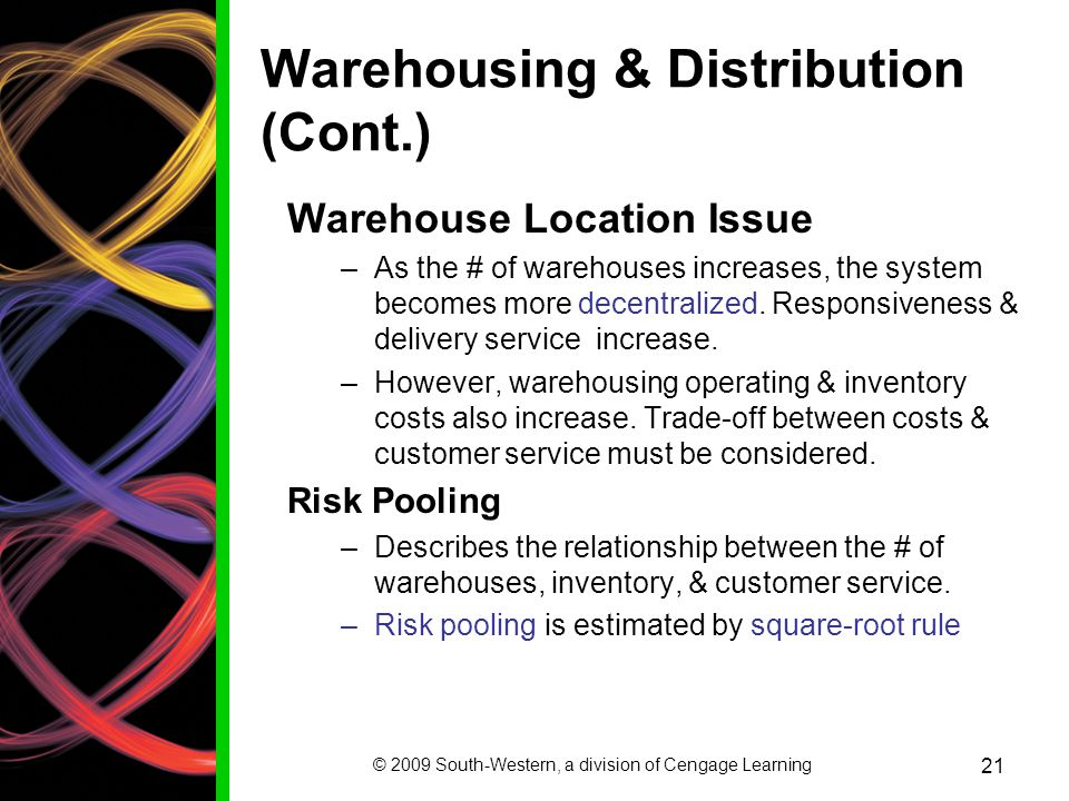 © 2009 South-Western, a division of Cengage Learning 21 Warehousing & Distribution (Cont.) Warehouse Location Issue –As the # of warehouses increases, the system becomes more decentralized.