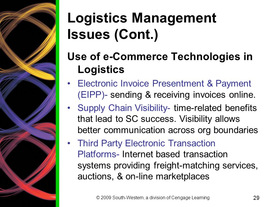 © 2009 South-Western, a division of Cengage Learning 29 Logistics Management Issues (Cont.) Use of e-Commerce Technologies in Logistics Electronic Invoice Presentment & Payment (EIPP)- sending & receiving invoices online.