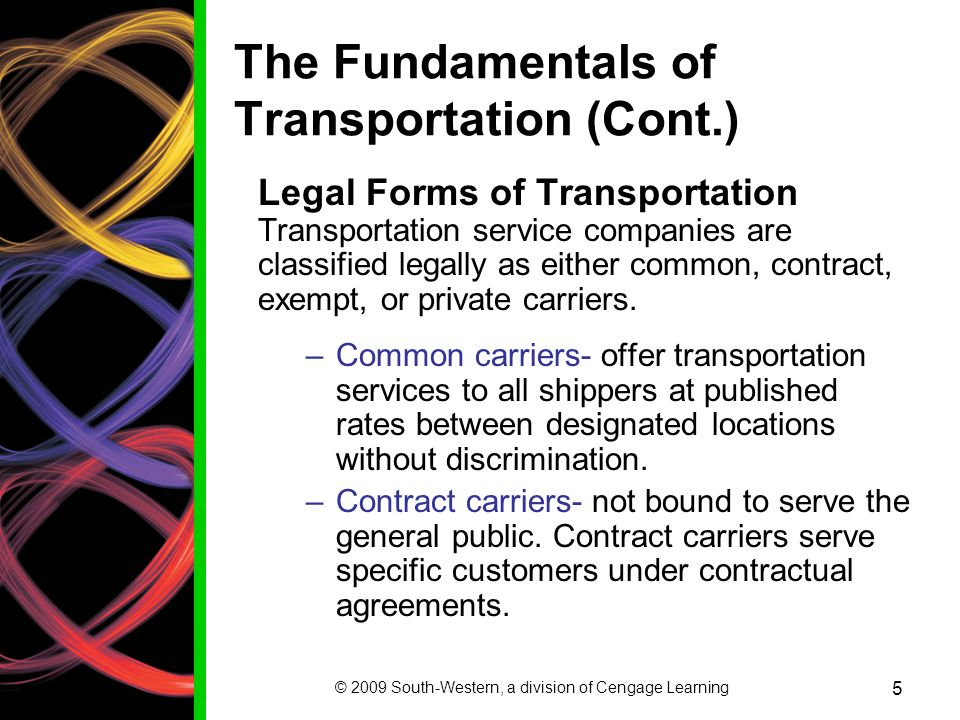 © 2009 South-Western, a division of Cengage Learning 5 The Fundamentals of Transportation (Cont.) Legal Forms of Transportation Transportation service companies are classified legally as either common, contract, exempt, or private carriers.