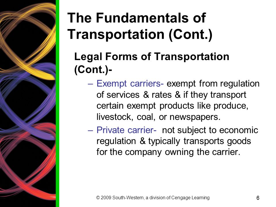 © 2009 South-Western, a division of Cengage Learning 6 The Fundamentals of Transportation (Cont.) Legal Forms of Transportation (Cont.)- –Exempt carriers- exempt from regulation of services & rates & if they transport certain exempt products like produce, livestock, coal, or newspapers.
